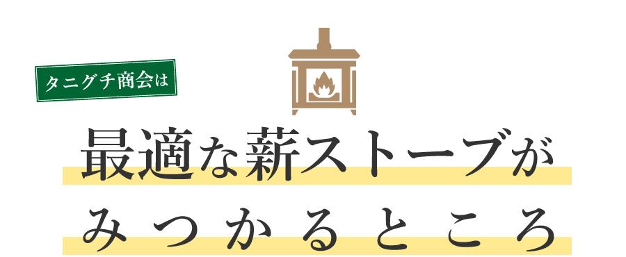 タニグチ商会は最適な薪ストーブが見つかるところと書かれた見出し。