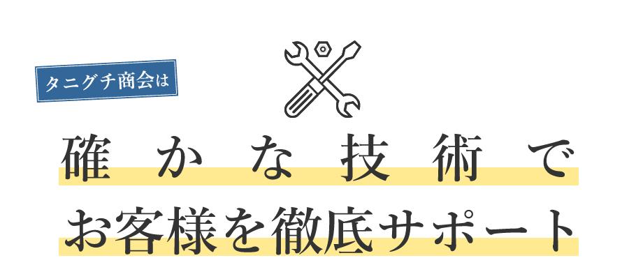 タニグチ商会は確かな技術でお客様を徹底サポートと書かれた見出し。