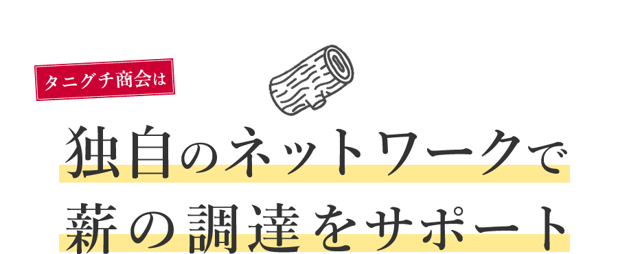 タニグチ商会は独自のネットワークで薪の調達をサポートと書かれた見出し。